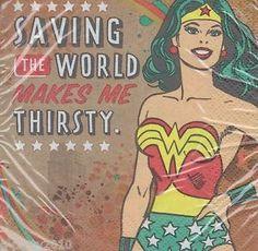 Saving the world makes me thirsty