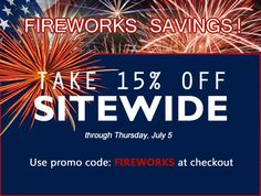 How are you celebrating the 4th of July? We're celebrating by offering FIREWORKS SAVINGS!     We are bursting with the news of our explosive July 4 sale! Take 15% off EVERYTHING on our site, today through July 5. Shop now and get great savings!