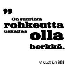 """""""On suurinta rohkeutta uskaltaa olla herkkä."""" – © Natasha Varis, 2008."""