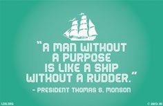 """A man without a purpose is like a ship without a rudder."" - President Thomas S. Monson #LDS #Mormon"