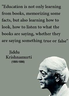 """You inspire simply by being yourself.""""Education is not only learning from books, memorizing some facts, but also learning how to look, how to listen to what the books are saying, whether they are saying something true or false"""" - Jiddu Krishnamurti Zen Quotes, Yoga Quotes, Wisdom Quotes, Quotes To Live By, Life Quotes, Inspirational Quotes, Motivational, J Krishnamurti Quotes, Jiddu Krishnamurti"""
