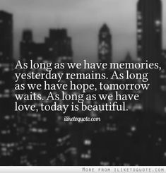 As long as we have memories, yesterday remains. As long as we have hope, tomorrow waits. As long as we have love, today is beautiful.