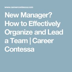 New Manager? How to Effectively Organize and Lead a Team | Career Contessa