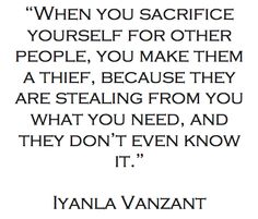 When you sacrifice yourself for other people, you make them a thief...Iyanla Vanzant