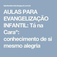 """AULAS PARA EVANGELIZAÇÃO INFANTIL: Tá na Cara"""": conhecimento de si mesmo alegria"""