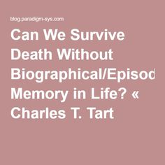 Can We Survive Death Without Biographical/Episodic Memory in Life? « Charles T. Tart