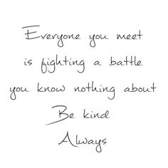 Everyone you meet is fighting a battle you know nothing about