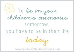 To be in your children's memories tomorrow, you have to be in their life today.