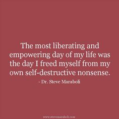 The most liberating and empowering day of my life was the day I freed myself from my own self-destructive nonsense. - Dr. Steve Maraboli