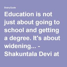 Education is not just about going to school and getting a degree. It's about widening... - Shakuntala Devi at BrainyQuote