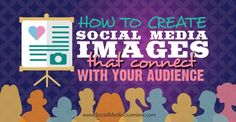 How to Create Social Media Images That Connect With Your Audience @smexaminer | via @borntobesocial