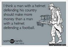 I believe a man with a helmet defending his country should make more than a man with a helmet defending a football.