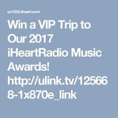 Win a VIP Trip to Our 2017 iHeartRadio Music Awards!   http://ulink.tv/125668-1x870e_link