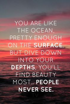 You are like the ocean.  Pretty enough on the surface, but dive down into the depths...