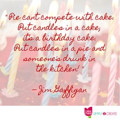 """Pie can't compete with cake. Put candles in a cake, it's a birthday cake. Put candles in a pie and someone's drunk in the kitchen."" -- Jim Gaffigan"