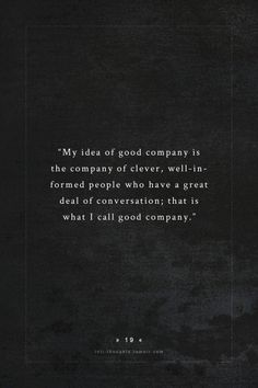 INTJ Thoughts Tumblr 19 - My idea of good company is the company of clever, well-informed people who have a great deal of conversation; that is what I call good company. - quote by - jane austen