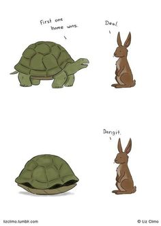 Tortoise and the hare. First one home wins. Deal. Dangit.
