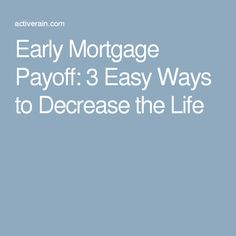 Early Mortgage Payoff: 3 Easy Ways to Decrease the Life