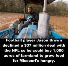 Professional football player Jason Brown turned down a $37 million contract to play for the St. Louis Rams and instead purchased farmland so he can grow free food for the hungry. In his first year, Brown has delivered 100,000 pounds of produce to local food pantries.