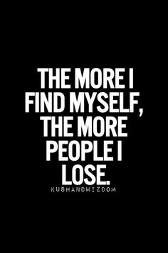 """The more I find myself, the more people I lose"". The good news is they weren't your people to begin with, and you're making room for people who'll love you through anything. Truly."