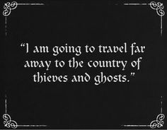 I am going to travel away to the country of thieves and ghosts. | dark ride |