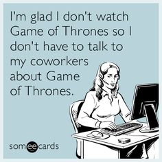 I'm glad I don't watch Game of Thrones so I don't have to talk to my coworkers about Game of Thrones.