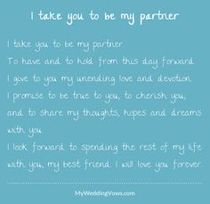 I take you to be my partner. To have and to hold from this day forward. I give to you my unending love and devotion. I promise to be true to you, to cherish you, and to share my thoughts, hopes and dreams with you. I look forward to spending. Love Promise Quotes, Love My Husband Quotes, Love Wife, Unique Wedding Vows, Bae Quotes, Qoutes, Traditional Wedding Vows, I Love You Honey, Wedding Ceremony Readings