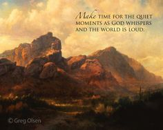 Make time for the quiet moment as God whispers and the world is loud. -Greg Olsen