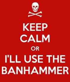 https://sd.keepcalm-o-matic.co.uk/i/keep-calm-or-i-ll-use-the-banhammer.png