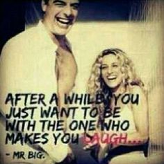 after awhile you just want to be with the one who makes you laugh...