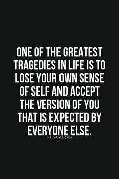 One of the greatest tragedies in life is to lose your own sense of self and accept the version of your that is expected by everyone else. - K.L. Toth