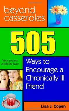 Beyond Casseroles: 505 Ways to Encourage a Chronically Ill Friend (Conquering the Confusions of Chronic Illness) by Lisa J. Copen,http://www.amazon.com/dp/0971660069/ref=cm_sw_r_pi_dp_VXF0sb0DHC0B21EF