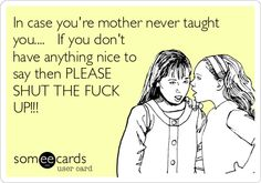 In case you're mother never taught you.... If you don't have anything nice to say then PLEASE SHUT THE FUCK UP!!!
