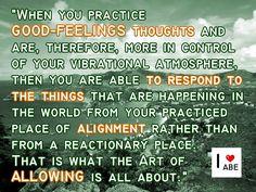 Cuando prácticas pensamientos que se SIENTEN BIEN y estás, por lo tanto, más en control de tu ambiente vibratorio, a continuación, eres capaz de responder a las cosas que están sucediendo en el mundo desde tu lugar practicado de Alineación en lugar de desde un lugar reactivo.  Eso es de lo que se trata el Arte de PERMITIR.