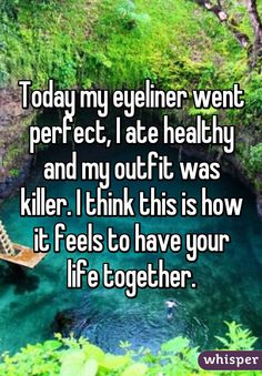 Today my eyeliner went perfect, I ate healthy and my outfit was killer. I think this is how it feels to have your life together.