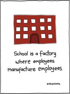 Against School - John Taylor Gatto (09/2003 Harper's Magazine) - School is a factory where employees manufacture employees.