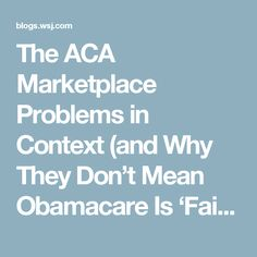 The ACA Marketplace Problems in Context (and Why They Don't Mean Obamacare Is 'Failing') - Washington Wire - WSJ