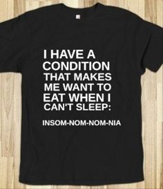 Insom-nom-nom-nia t-shirt (No diagnosis yet, but I may have this condition.)