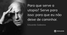 Para que serve a utopia? Serve para isso: para que eu não deixe de caminhar. — Eduardo Galeano