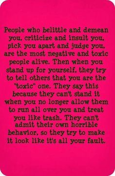 "People who belittle & demean you, criticize & judge you, are the most negative & toxic people alive. Then when you try to stand up for yourself, they try to tell others that you are the ""toxic"" one. They say this because they can't stand it when you no longer allow them to run all over you & treat you like trash. They can't admit their own horrible behavior, so they try to make it look like it's all your fault."