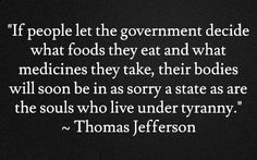 """If people let the government decide what foods they eat and what medicines they take, their bodies will soon be in as sorry a state as are the souls who live under tyranny."" ~ Thomas Jefferson"