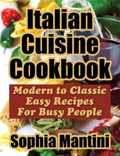 Italian Cuisine Cookbook:Modern to Classic Easy Recipes for Busy People