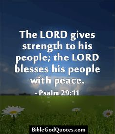 http://biblegodquotes.com/the-lord-gives-strength-to-his-people/ The LORD gives strength to his people; the LORD blesses his people with peace. - Psalm 29:11