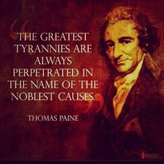 "Thomas Paine: ""The greatest tyrannies are perpetrated in the name of the noblest causes."" He was an author. Wise Quotes, Quotable Quotes, Great Quotes, Motivational Quotes, Inspirational Quotes, Movie Quotes, Positive Quotes, Founding Fathers Quotes, Father Quotes"