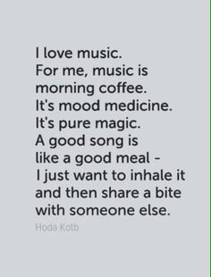 Music- I love music. For me, music is morning coffee. It's mood medicine. It's pure magic. A good song is like a good meal- I just want to inhale it and then share a bite with someone else.