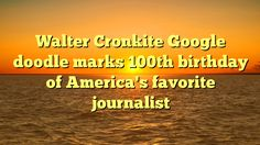 Walter Cronkite Google doodle marks 100th birthday of America's favorite journalist - http://www.facebook.com/480715965460519/posts/582031971995584