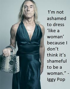 """I'm not ashamed to dress 'like a woman' because I don't think it's shameful to BE a woman."" ~Iggy Pop"