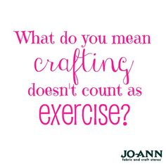 Craft Quote // What do you mean crafting doesn't count as exercise?