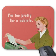 I'm too pretty for a cubicle. Retro office humor. 50s kitsch.