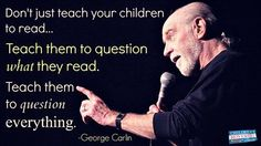 """Don't just teach your children to read…Teach them to question what they read.  Teach them to question everything."" ~ George Carlin"